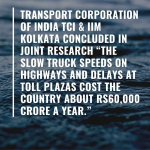 """A report by Transport Corporation of India TCI & IIM Kolkata in (2013) says """"the slow truck speeds on highways and delays at toll plazas cost the country about Rs60,000 crore a year."""""""