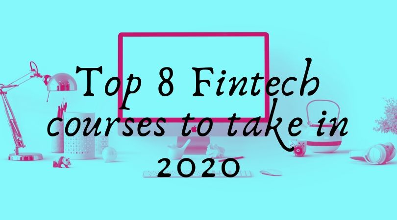Top 8 Fintech courses to take in 2020