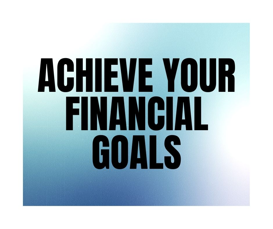 Achieve your financial goals