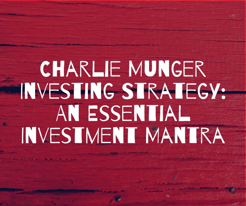 Charlie Munger Investing Strategy: An Essential Investment Mantra
