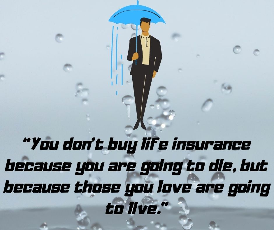 """You don't buy life insurance because you are going to die, but because those you love are going to live."""