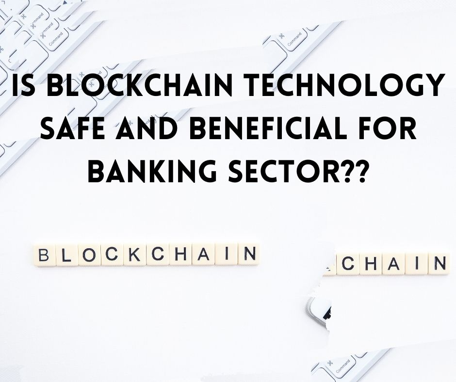 Is Blockchain Technology Safe and Beneficial for Banking Sector??