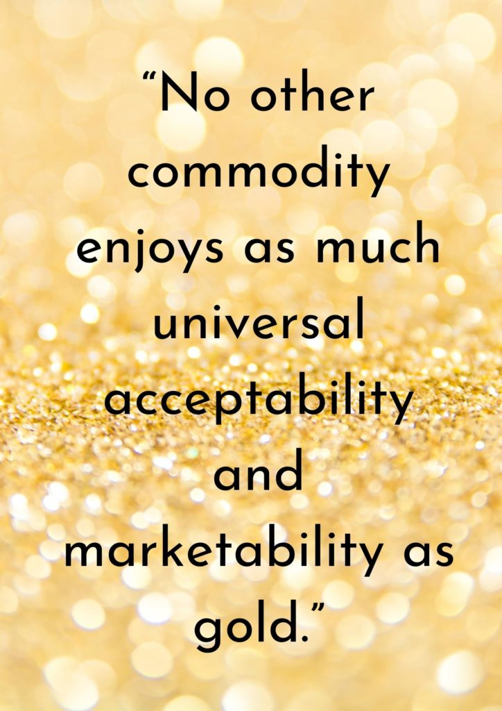 """""""No other commodity enjoys as much universal acceptability and marketability as gold."""""""
