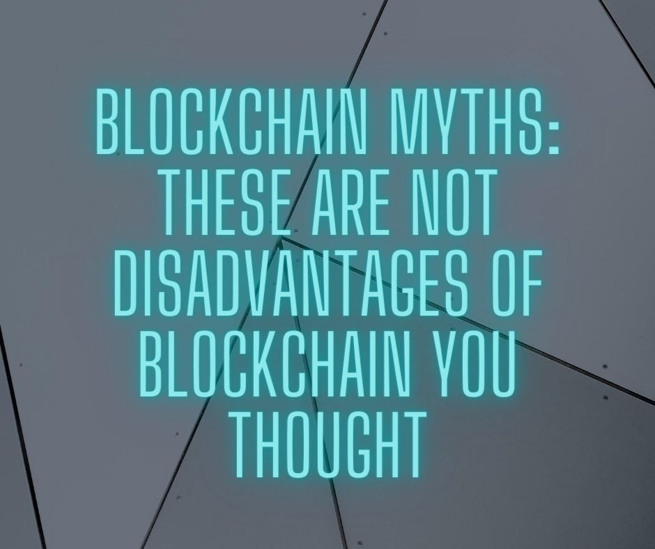 Blockchain Myths: These are not Disadvantages of Blockchain You Thought