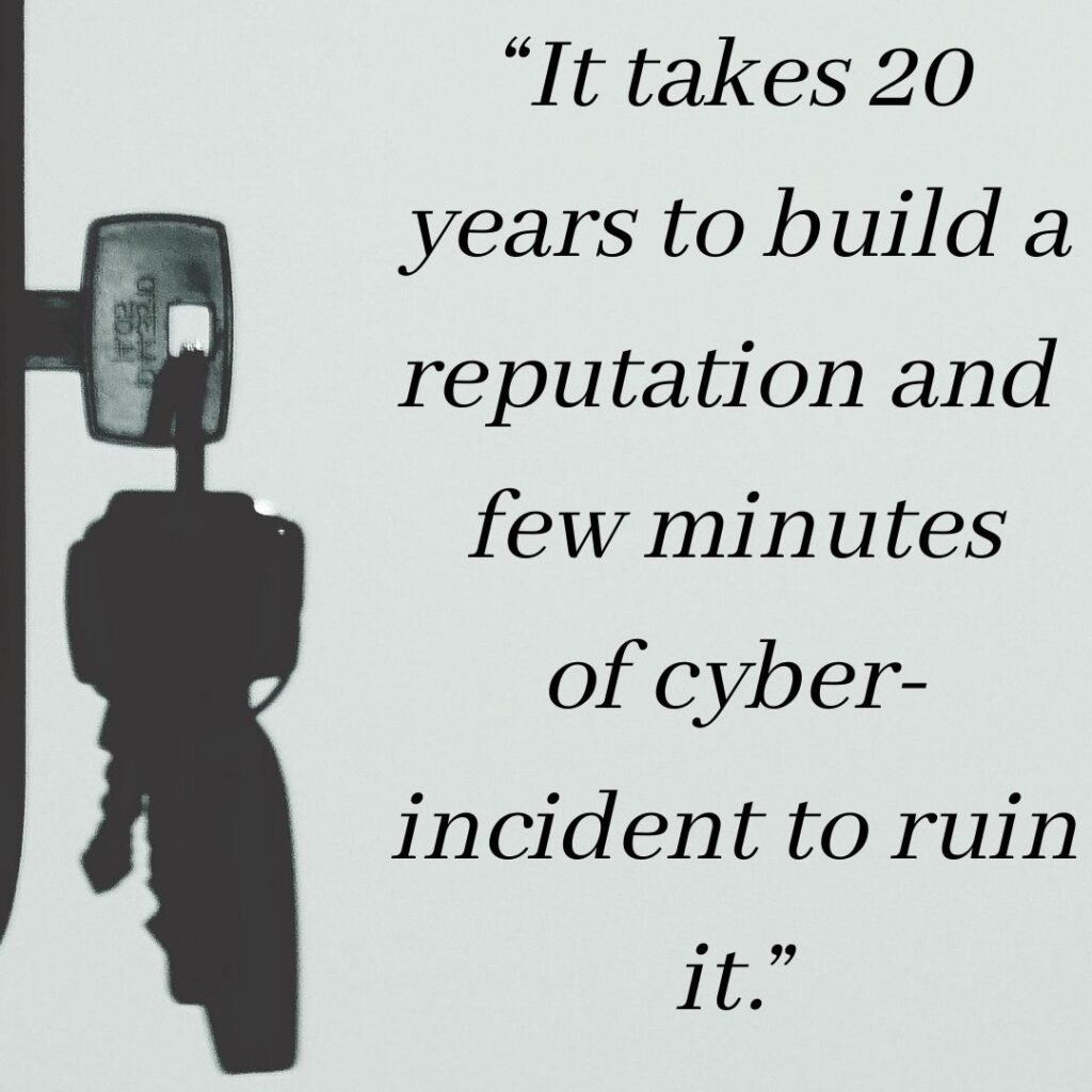 """It takes 20 years to build a reputation and few minutes of cyber-incident to ruin it."""