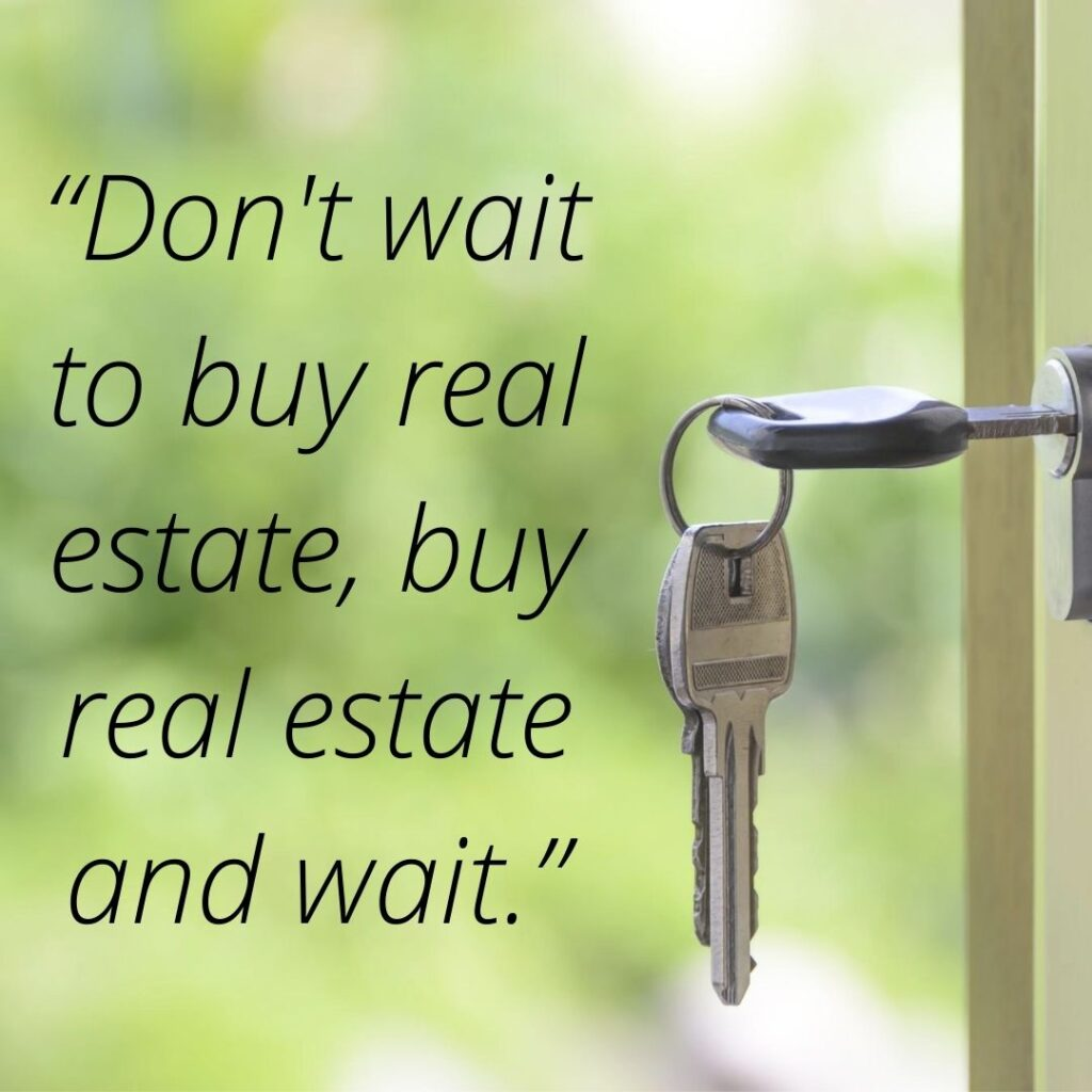 """""""Don't wait to buy real estate, buy real estate and wait."""""""